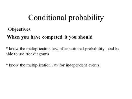 Conditional probability Objectives When you have competed it you should * know the multiplication law of conditional probability, and be able to use tree.