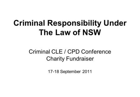 Criminal Responsibility Under The Law of NSW Criminal CLE / CPD Conference Charity Fundraiser 17-18 September 2011.
