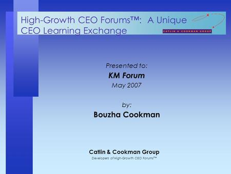 Catlin & Cookman Group Developers of High-Growth CEO Forums™ High-Growth CEO Forums™: A Unique CEO Learning Exchange Presented to: KM Forum May 2007 by: