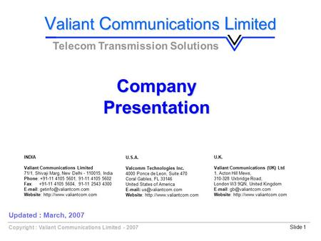 Copyright : Valiant Communications Limited - 2007Slide 1 CompanyPresentation V aliant C ommunications L imited Telecom Transmission Solutions Updated :