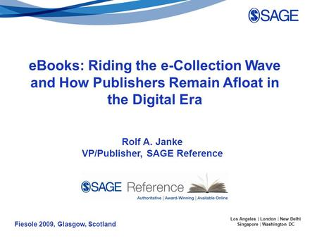 Fiesole 2009, Glasgow, Scotland Los Angeles | London | New Delhi Singapore | Washington DC Rolf A. Janke VP/Publisher, SAGE Reference eBooks: Riding the.