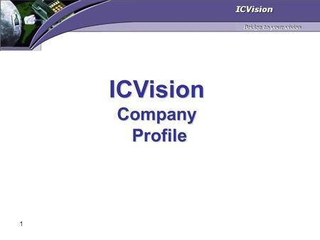 1 ICVisionCompany Profile Profile. 2 Agenda Who are we? Our Value Proposition ICVision Business Model Technologies and solutions Summary.
