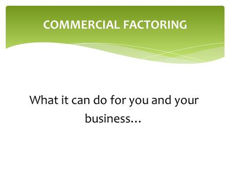 What it can do for you and your business… COMMERCIAL FACTORING.