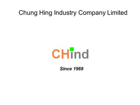 Chung Hing Industry Company Limited Since 1969. About us! A family owned business since 1969 ISO 9001, ISO 14001, and TS 16949 certified 1,200 employees.