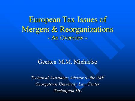 European Tax Issues of Mergers & Reorganizations - An Overview - Geerten M.M. Michielse Technical Assistance Advisor to the IMF Georgetown University Law.