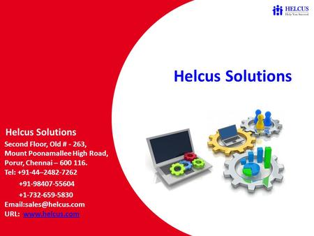 Helcus Solutions Helcus Solutions Second Floor, Old # - 263, Mount Poonamallee High Road, Porur, Chennai – 600 116. Tel: +91-44–2482-7262 +91-98407-55604.