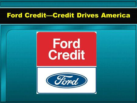Ford Credit—Credit Drives America. ©2001 Lifetime Learning Systems*, Inc. Created for Ford Motor Credit Company. What is credit? Credit is a promise to.