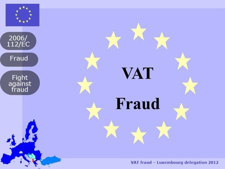 Fraud 2006/ 112/EC VAT fraud – Luxembourg delegation 2012 Fight against fraud VAT Fraud.