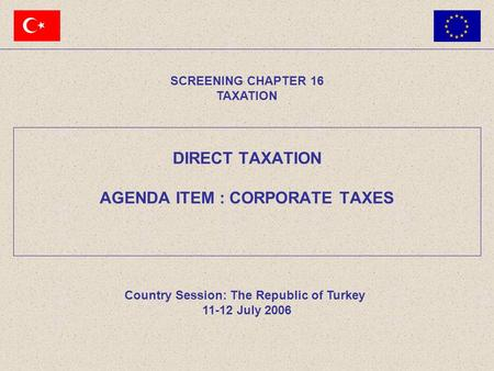 SCREENING CHAPTER 16 TAXATION Country Session: The Republic of Turkey 11-12 July 2006 DIRECT TAXATION AGENDA ITEM : CORPORATE TAXES.