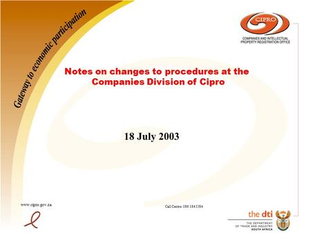 18 July 2003 www.cipro.gov.za Call Centre: 086 184 3384 Notes on changes to procedures at the Companies Division of Cipro.