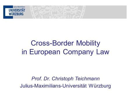 Prof. Dr. Christoph Teichmann Julius-Maximilians-Universität Würzburg Cross-Border Mobility in European Company Law.