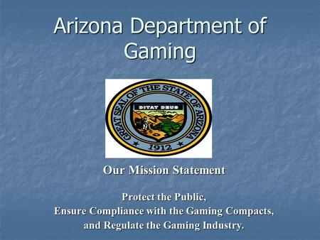 Arizona Department of Gaming Our Mission Statement Protect the Public, Ensure Compliance with the Gaming Compacts, and Regulate the Gaming Industry.