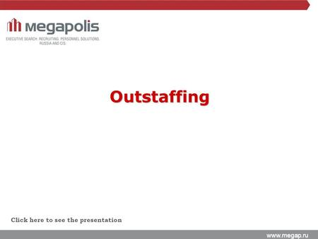 Www.megap.ru Click here to see the presentation Outstaffing.