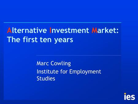 Alternative Investment Market: The first ten years Marc Cowling Institute for Employment Studies.