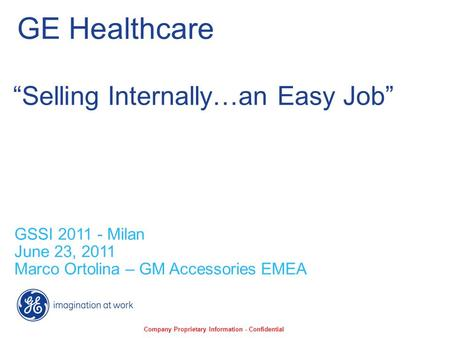 "GE Healthcare GSSI 2011 - Milan June 23, 2011 Marco Ortolina – GM Accessories EMEA ""Selling Internally…an Easy Job"" Company Proprietary Information - Confidential."