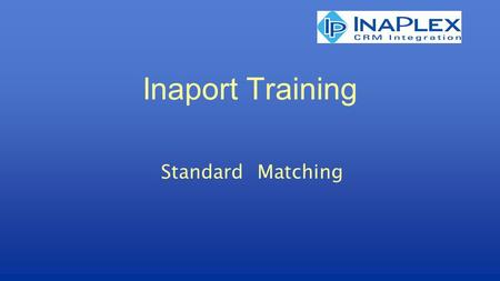 Inaport Training Standard Matching. © Copyright 2010 InaPlex Inc Matching Process of deciding which record or set of records in the target table(s) should.