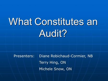 What Constitutes an Audit? Presenters: Diane Robichaud-Cormier, NB Terry Hing, ON Michele Snow, ON.