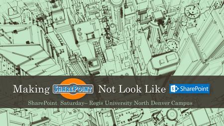 Making Not Look Like SharePoint Saturday– Regis University North Denver Campus.