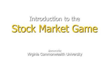 Introduction to the Stock Market Game Sponsored by Virginia Commonwealth University.