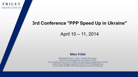 3rd Conference PPP Speed Up in Ukraine April 10 – 11, 2014 Marc Frilet Managing Partner « Frilet – Société d'Avocats » Chair of the Management Committee.