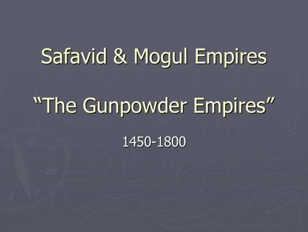"Safavid & Mogul Empires ""The Gunpowder Empires"""