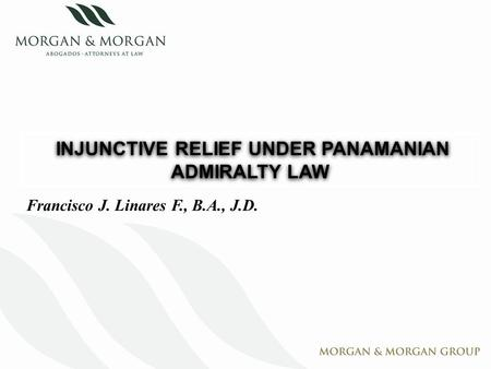 INJUNCTIVE RELIEF UNDER PANAMANIAN ADMIRALTY LAW Francisco J. Linares F., B.A., J.D.
