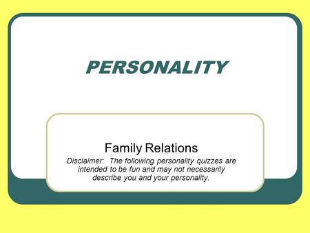 PERSONALITY Family Relations Disclaimer: The following personality quizzes are intended to be fun and may not necessarily describe you and your personality.