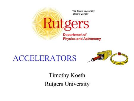 ACCELERATORS Timothy Koeth Rutgers University. Basics Motivation History, R&D, and applications –Failed attempts –Getting warmer. –Linear accelerator.