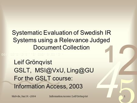 Skövde, Jan 19. -2004Information Access: Leif Grönqvist1 Systematic Evaluation of Swedish IR Systems using a Relevance Judged Document Collection Leif.