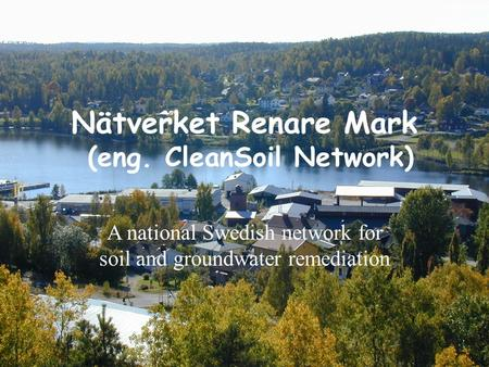 Nätverket Renare Mark (eng. CleanSoil Network) A national Swedish network for soil and groundwater remediation.
