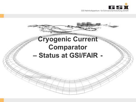 GSI Helmholtzzentrum für Schwerionenforschung GmbH Cryogenic Current Comparator – Status at GSI/FAIR -