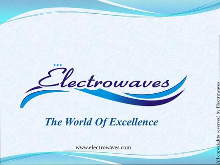 The World Of Excellence www.electrowaves.com All copyrights reserved by Electrowaves.