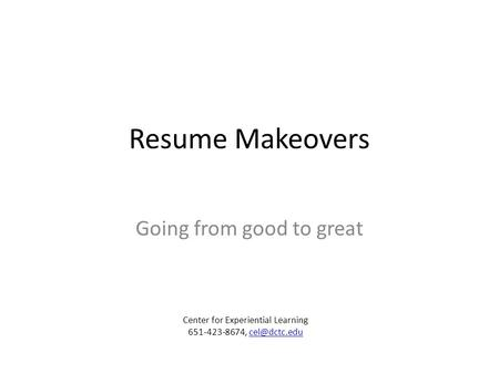 Resume Makeovers Going from good to great Center for Experiential Learning 651-423-8674,
