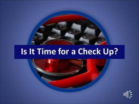 Is It Time for a Check Up? Routine check ups catch little problems before they become big ones.