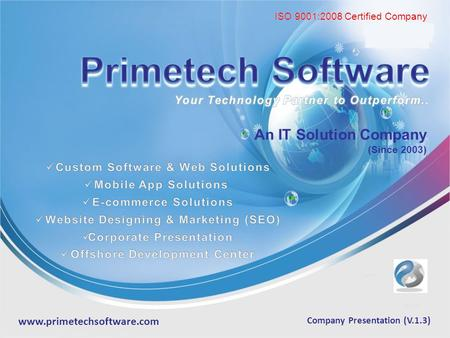 ISO 9001:2008 Certified Company Company Presentation (V.1.3) An IT Solution Company (Since 2003) www.primetechsoftware.com ISO 9001:2008 Certified Company.