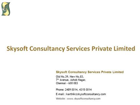 Skysoft Consultancy Services Private Limited Old No.39, New No.83, 7 th Avenue, Ashok Nagar, Chennai – 600 083 Phone: 2489 0014, 4315 0014