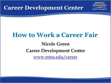 How to Work a Career Fair Nicole Green Career Development Center www.mtsu.edu/career Career Development Center.