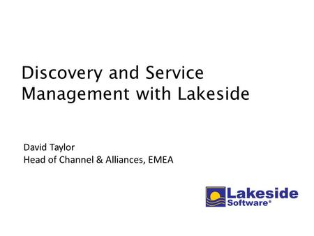 Discovery and Service Management with Lakeside David Taylor Head of Channel & Alliances, EMEA.