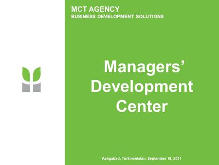 MCT AGENCY BUSINESS DEVELOPMENT SOLUTIONS Managers' Development Center Ashgabad, Turkmenistan, September 16, 2011.