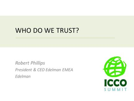 WHO DO WE TRUST? Robert Phillips President & CEO Edelman EMEA Edelman.
