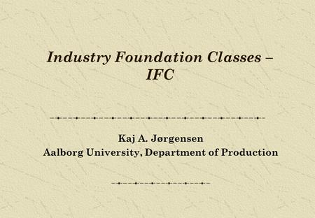 Industry Foundation Classes – IFC Kaj A. Jørgensen Aalborg University, Department of Production.