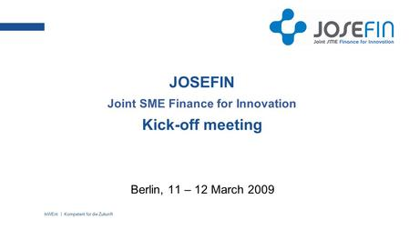 InWEnt | Kompetent für die Zukunft JOSEFIN Joint SME Finance for Innovation Kick-off meeting Berlin, 11 – 12 March 2009.