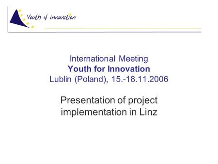 International Meeting Youth for Innovation Lublin (Poland), 15.-18.11.2006 Presentation of project implementation in Linz.