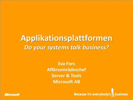 Applikationsplattformen Do your systems talk business? Eva Fors Affärsområdeschef Server & Tools Microsoft AB.