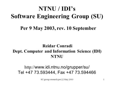 SU group research per 22 May 20031 NTNU / IDI's Software Engineering Group (SU) Per 9 May 2003, rev. 10 September Reidar Conradi Dept. Computer and Information.