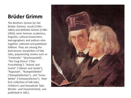 Brüder Grimm The Brothers Grimm (or Die Brüder Grimm), Jacob (1785–1863) and Wilhelm Grimm (1786–1859), were German academics, linguists, cultural researchers,