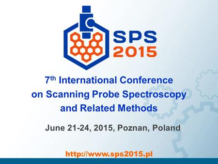 7 th International Conference on Scanning Probe Spectroscopy and Related Methods June 21-24, 2015, Poznan, Poland