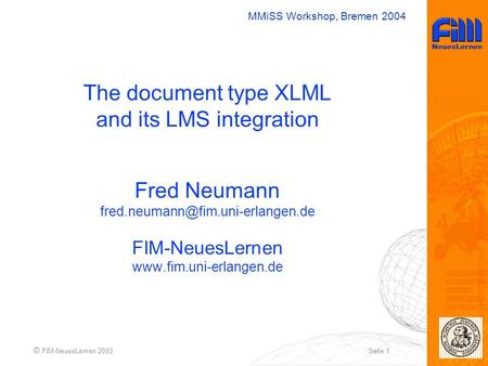 MMiSS Workshop, Bremen 2004 © FIM-NeuesLernen 2003Seite 1 The document type XLML and its LMS integration Fred Neumann