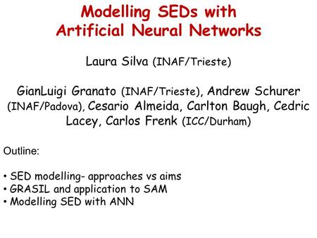 Modelling SEDs with Artificial Neural Networks Laura Silva (INAF/Trieste) GianLuigi Granato (INAF/Trieste), Andrew Schurer (INAF/Padova), Cesario Almeida,