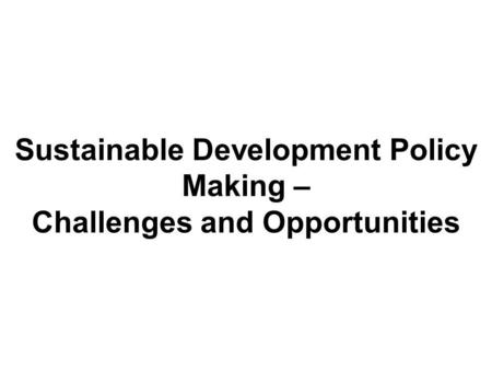 Sustainable Development Policy Making – Challenges and Opportunities.